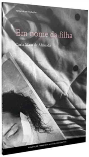 """""""Em nome da filha – Retratos de Violência na Intimidade"""", de Carla Maia de Almeida, Fundação Francisco Manuel dos Santos"""